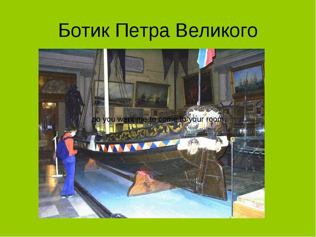 Ботик Петра Великого do you want me to come to your room