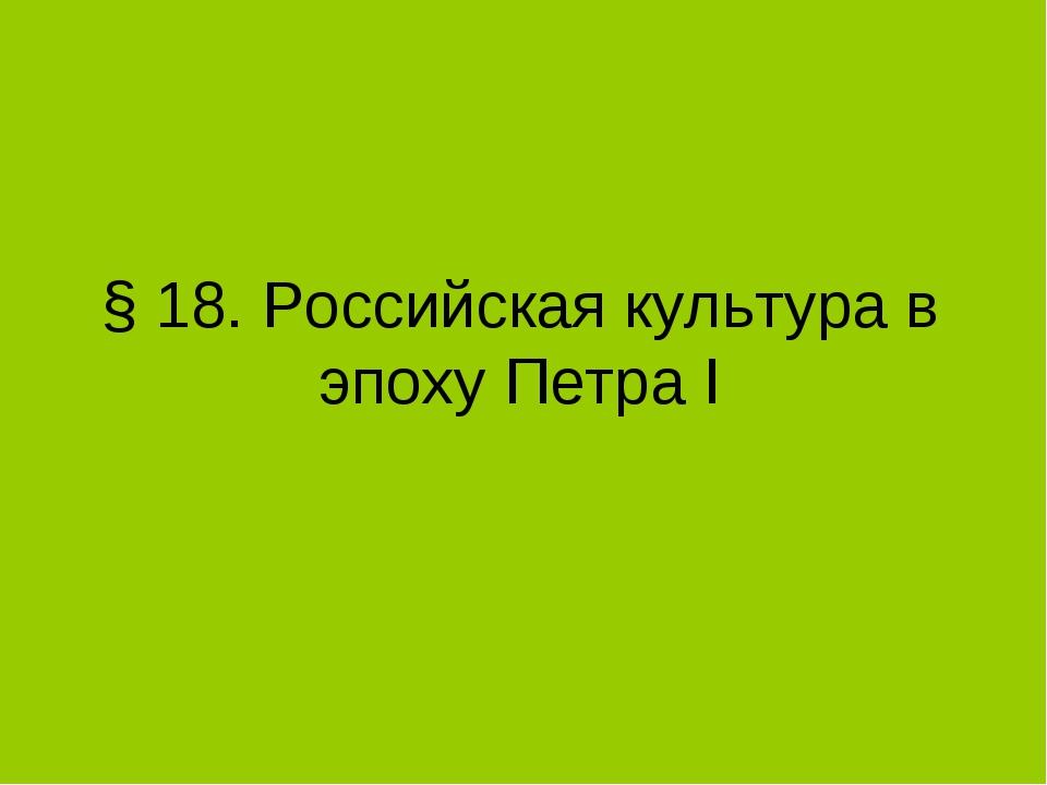 § 18. Российская культура в эпоху Петра I