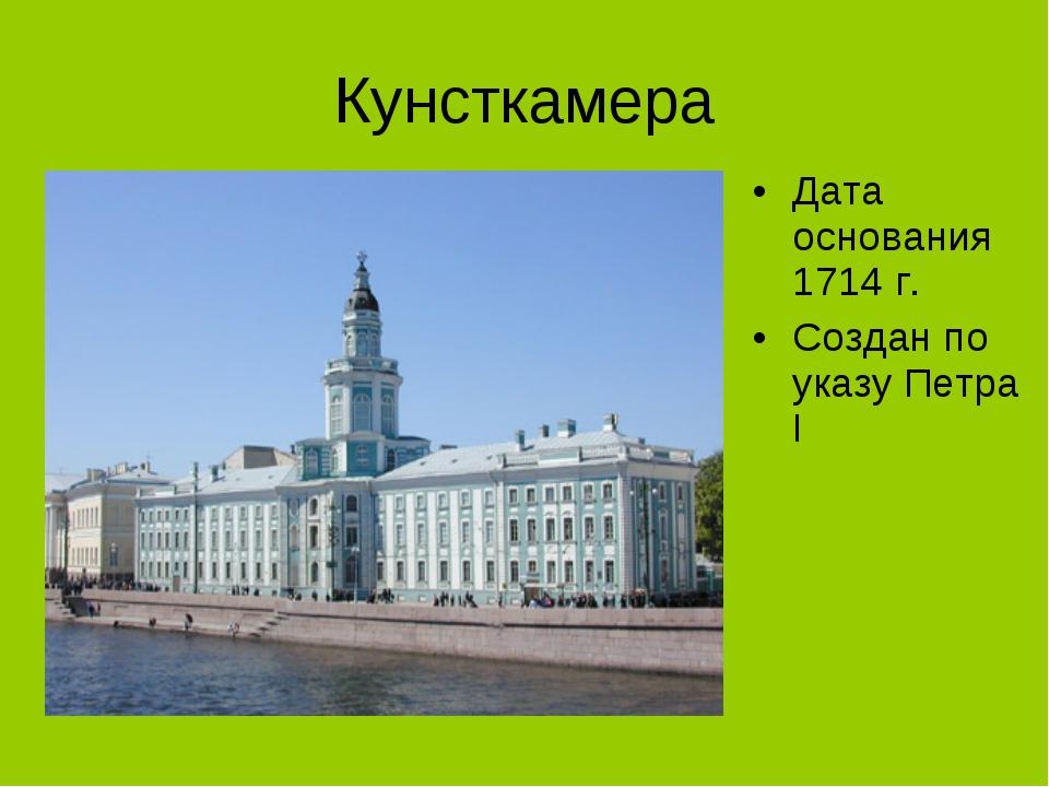 Кунсткамера Дата основания 1714 г. Создан по указу Петра I