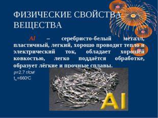 ФИЗИЧЕСКИЕ СВОЙСТВА ВЕЩЕСТВА Al – серебристо-белый металл, пластичный, легки