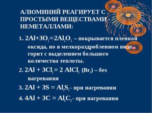 АЛЮМИНИЙ РЕАГИРУЕТ С ПРОСТЫМИ ВЕЩЕСТВАМИ - НЕМЕТАЛЛАМИ: 1. 2Al+3O2 = 2Al2O3