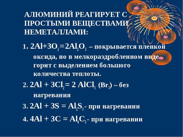АЛЮМИНИЙ РЕАГИРУЕТ С ПРОСТЫМИ ВЕЩЕСТВАМИ - НЕМЕТАЛЛАМИ: 1. 2Al+3O2 = 2Al2O3...