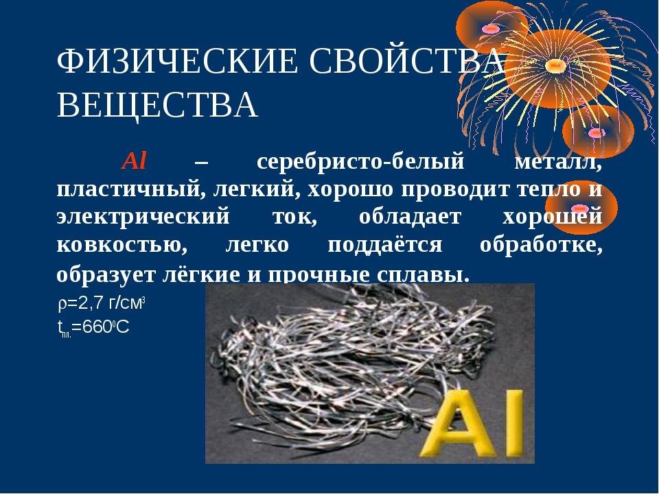 ФИЗИЧЕСКИЕ СВОЙСТВА ВЕЩЕСТВА Al – серебристо-белый металл, пластичный, легки...