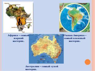 Африка – самый жаркий материк. Южная Америка – самый влажный материк. Австрал