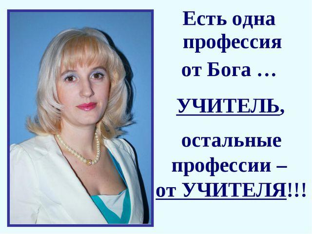 Есть одна профессия от Бога … остальные профессии – от УЧИТЕЛЯ!!! УЧИТЕЛЬ,