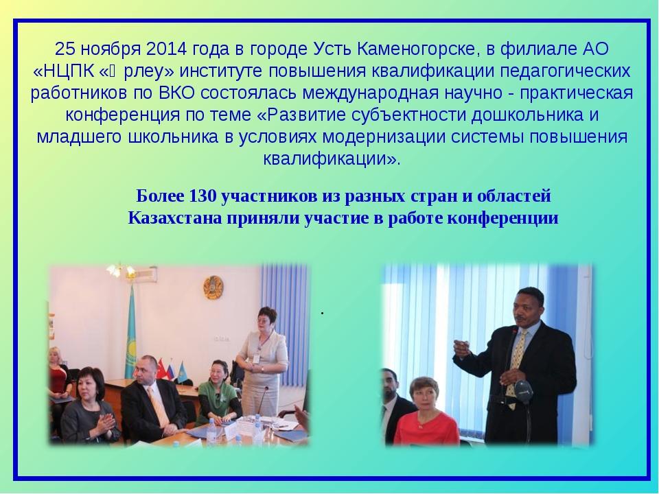 25 ноября 2014 года в городе Усть Каменогорске, в филиале АО «НЦПК «Өрлеу» и...