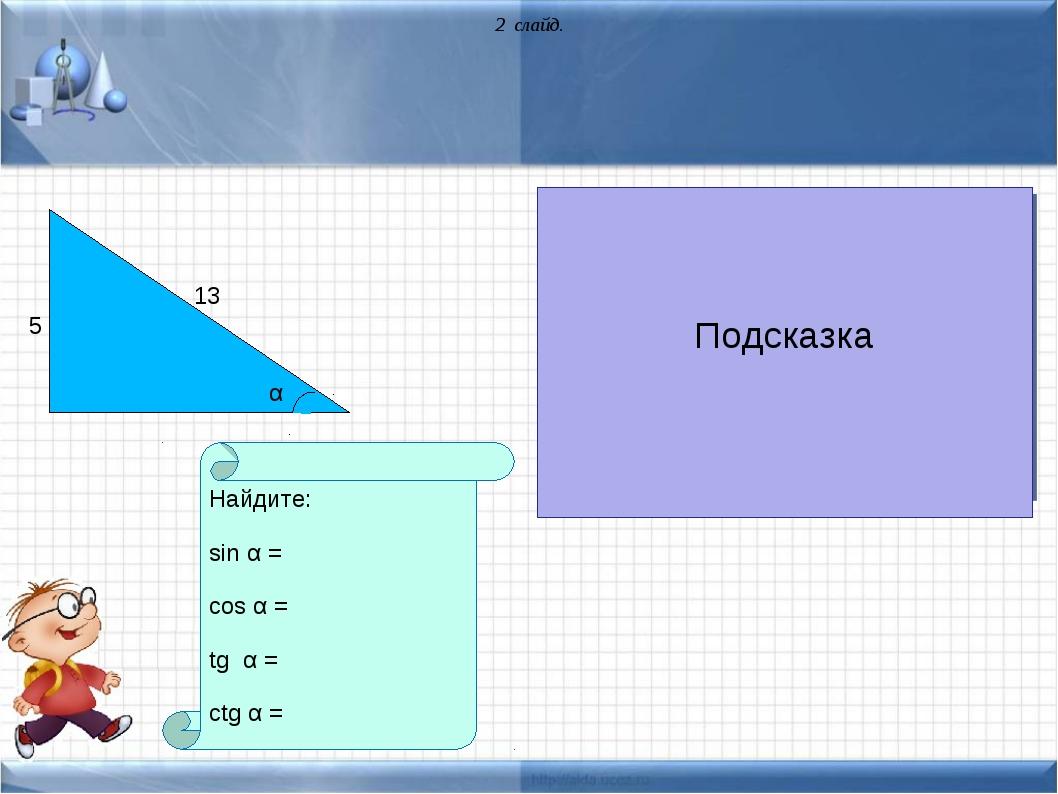 5 13 Найдите: sin α = cos α = tg α = ctg α = α 2 слайд. Подсказка