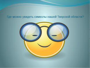 Где можно увидеть символы нашей Тверской области?