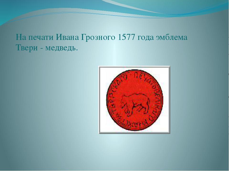 На печати Ивана Грозного 1577 года эмблема Твери - медведь.