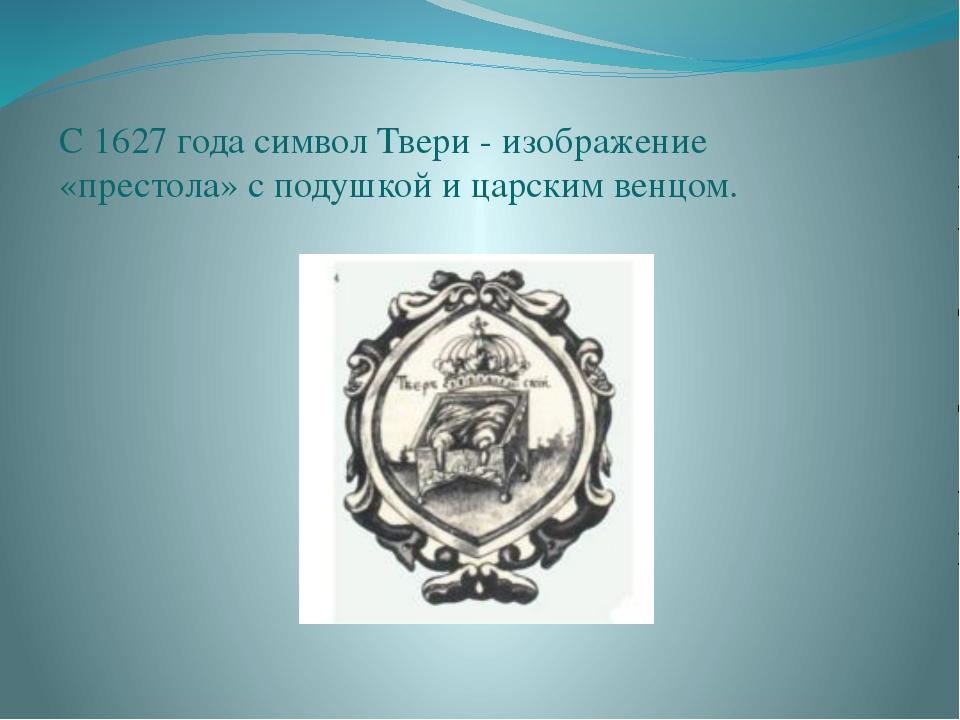 С 1627 года символ Твери - изображение «престола» с подушкой и царским венцом.