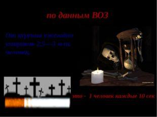 по данным ВОЗ От курения ежегодно умирают 2,5—3 млн. человек, это - 1 человек