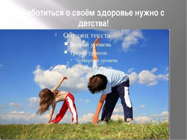 Заботиться о своём здоровье нужно с детства!