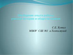 Обобщение опыта работы учителя истории и обществознания С.Е. Хутыз МБОУ СШ №1