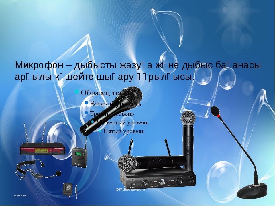 Микрофон – дыбысты жазуға және дыбыс бағанасы арқылы күшейте шығару құрылғысы.