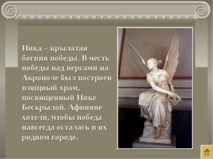 Ника – крылатая богиня победы. В честь победы над персами на Акрополе был пос