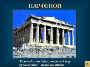 ПАРФЕНОН Главный храм Афин, созданный под руководством великого Фидия