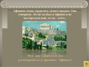Афиняне очень гордились своим городом. Они говорили: «Если ты был в Афинах и