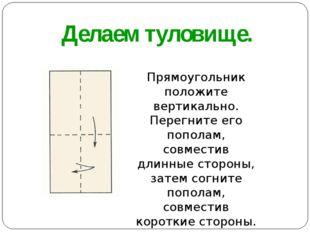 Делаем туловище. Прямоугольник положите вертикально. Перегните его пополам, с
