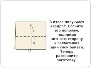 В итоге получился квадрат. Согните его пополам, поднимая нижнюю сторону и зах