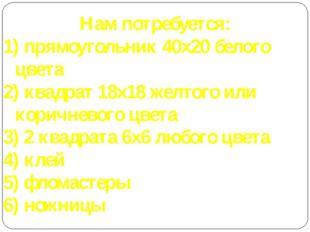 Нам потребуется: 1) прямоугольник 40х20 белого цвета 2) квадрат 18х18 желтого