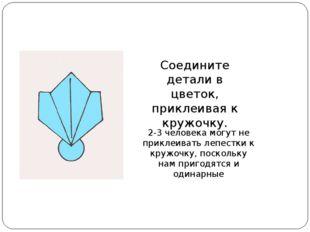 Соедините детали в цветок, приклеивая к кружочку. 2-3 человека могут не прикл