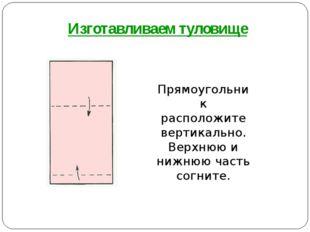 Прямоугольник расположите вертикально. Верхнюю и нижнюю часть согните. Изгота