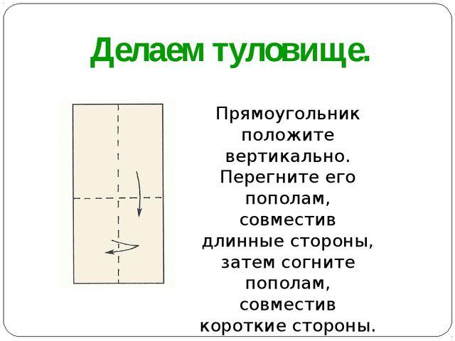 Делаем туловище. Прямоугольник положите вертикально. Перегните его пополам, с...