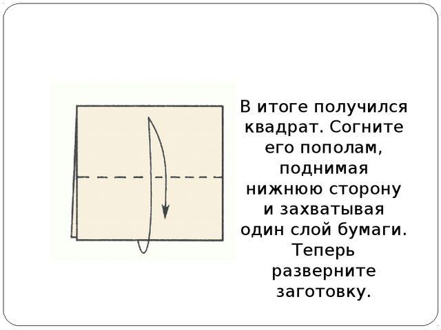В итоге получился квадрат. Согните его пополам, поднимая нижнюю сторону и зах...