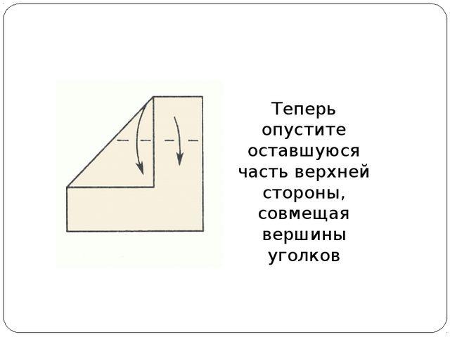 Теперь опустите оставшуюся часть верхней стороны, совмещая вершины уголков