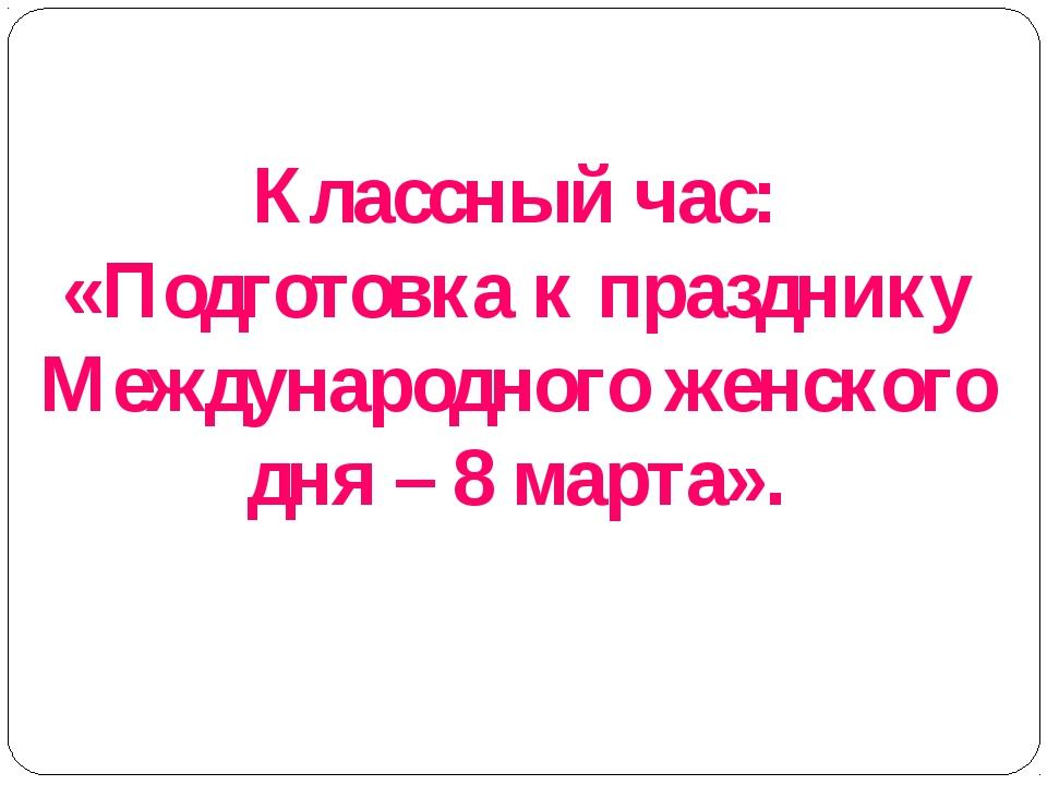 Классный час: «Подготовка к празднику Международного женского дня – 8 марта».