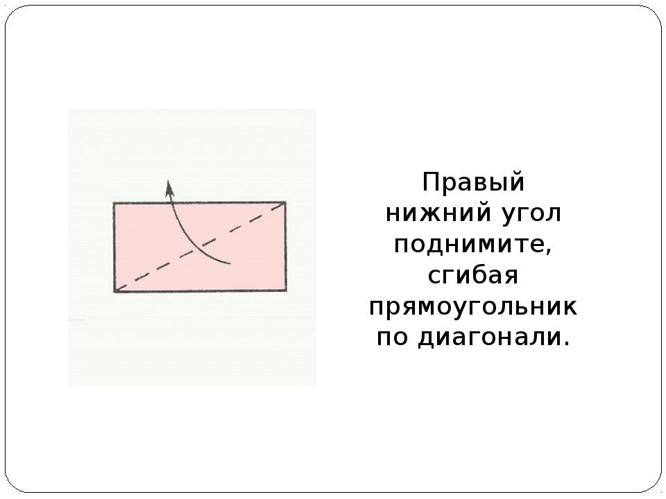 Правый нижний угол поднимите, сгибая прямоугольник по диагонали.