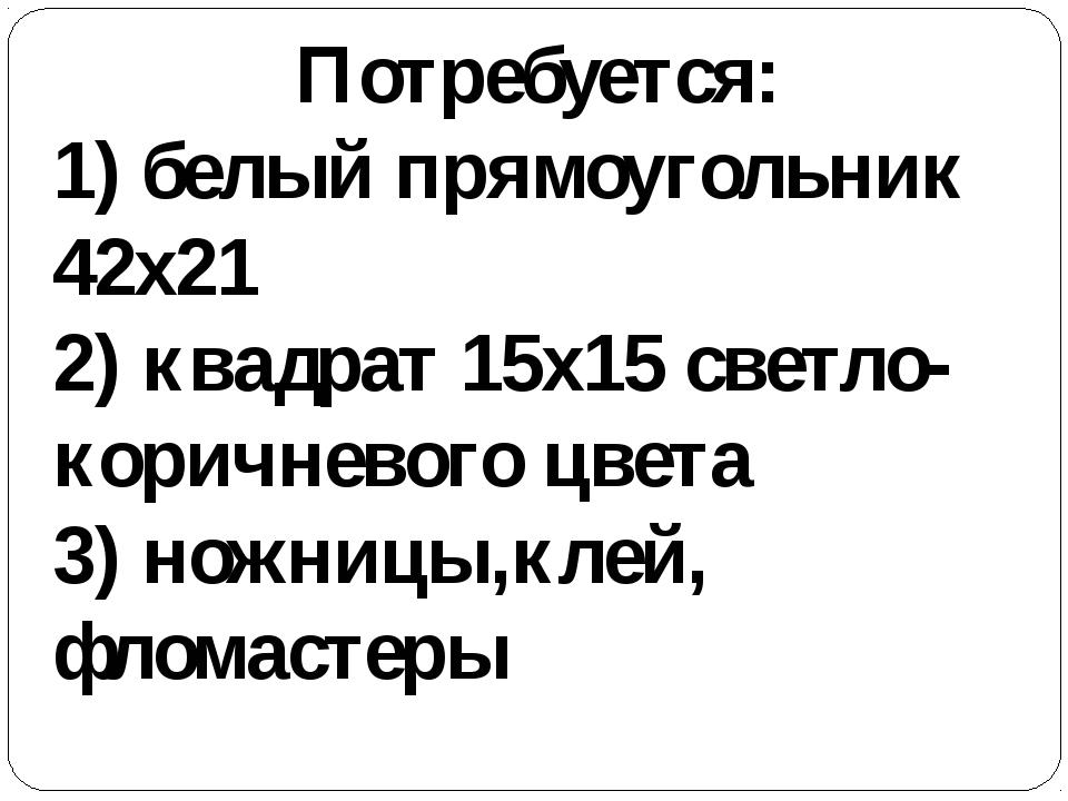 Потребуется: 1) белый прямоугольник 42х21 2) квадрат 15х15 светло-коричневого...