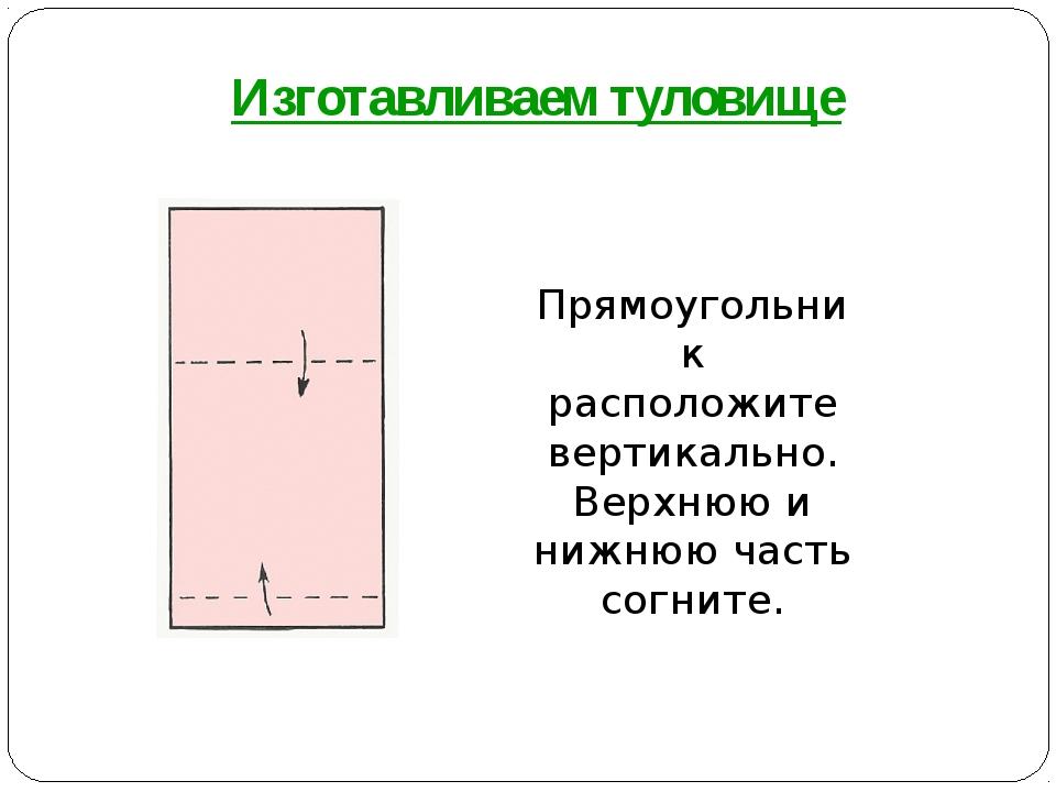 Прямоугольник расположите вертикально. Верхнюю и нижнюю часть согните. Изгота...