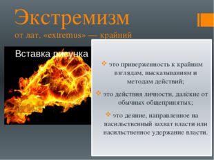Экстремизм от лат. «extremus» — крайний это приверженность к крайним взглядам