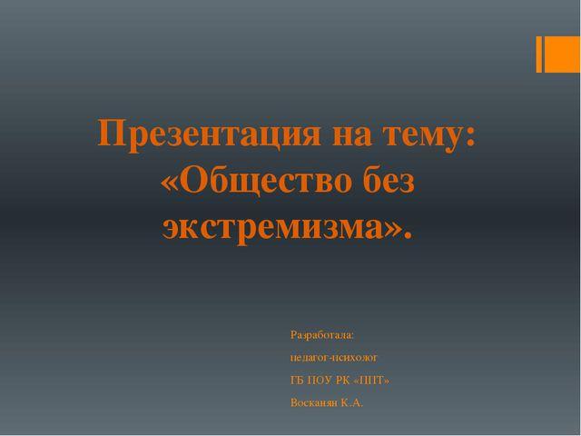 Презентация на тему: «Общество без экстремизма». Разработала: педагог-психоло...