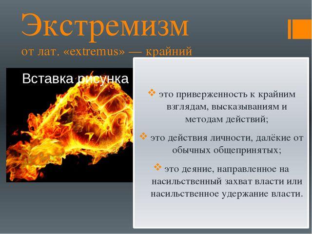 Экстремизм от лат. «extremus» — крайний это приверженность к крайним взглядам...
