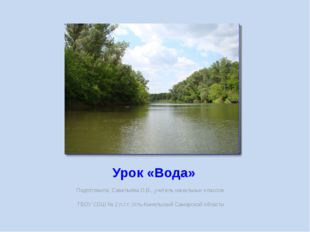 Урок «Вода» Подготовила: Савельева О.В., учитель начальных классов ГБОУ СОШ №