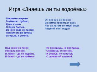 Игра «Знаешь ли ты водоёмы» Шириною широко, Глубиною глубоко, День и ночь О б
