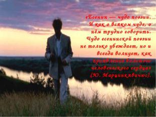 «Есенин — чудо поэзии. И как о всяком чуде, о нём трудно говорить. Чудо есени