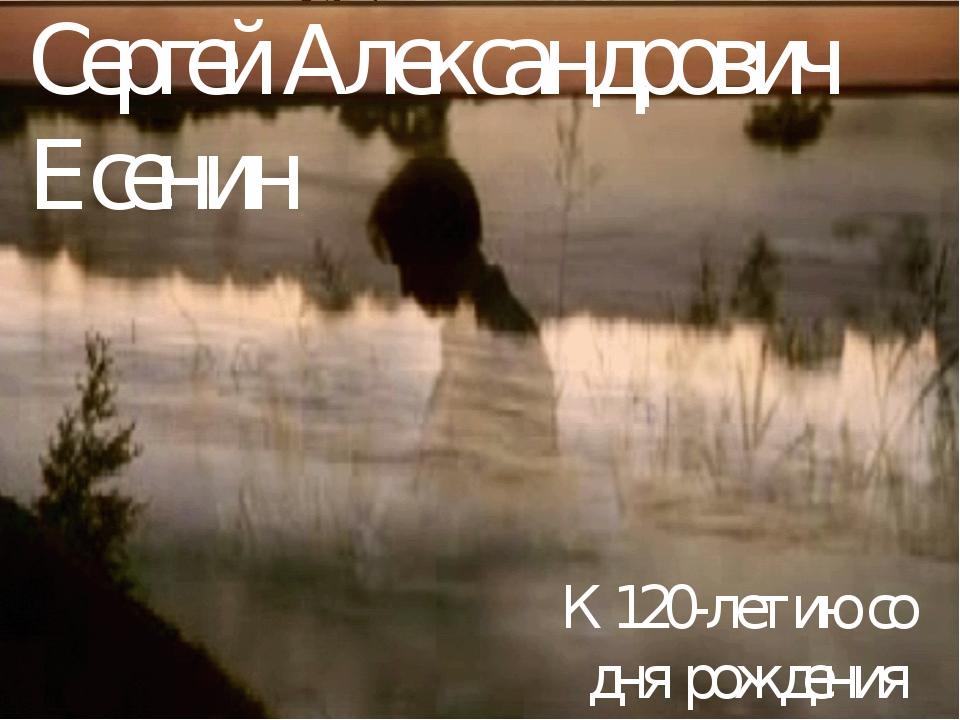 Сергей Александрович Есенин К 120-летию со дня рождения поэта.