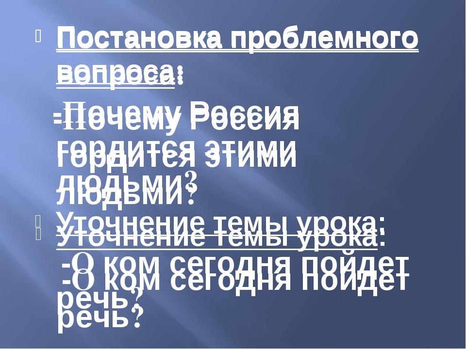 Постановка проблемного вопроса: -Почему Россия гордится этими людьми? Уточнен...