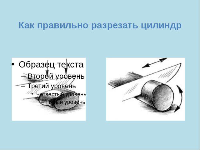 Как правильно разрезать цилиндр