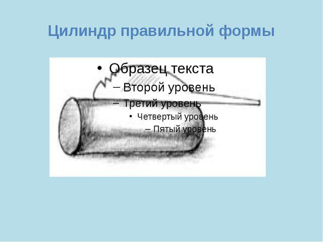 Цилиндр правильной формы