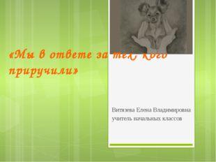 «Мы в ответе за тех, кого приручили» Витязева Елена Владимировна учитель нача