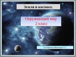 Земля в космосе. Окружающий мир 2 класс Составитель:Милюхина Т.С.