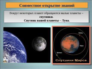 Совместное открытие знаний Вокруг некоторых планет обращаются малые планеты –