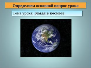 Определяем основной вопрос урока Тема урока: Земля в космосе.