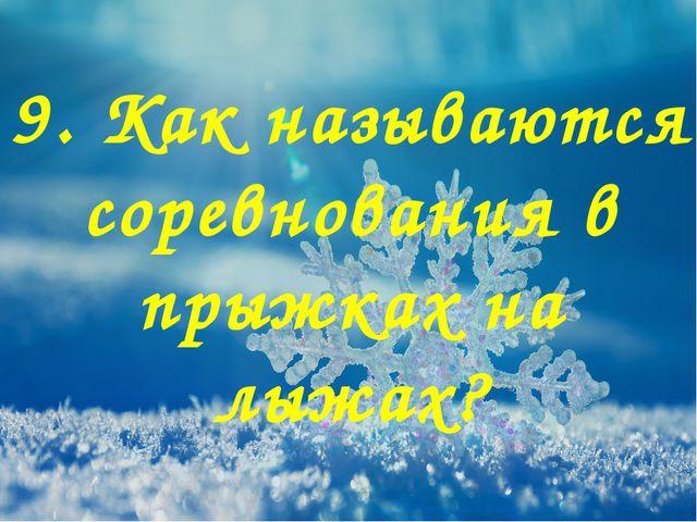 9. Как называются соревнования в прыжках на лыжах?