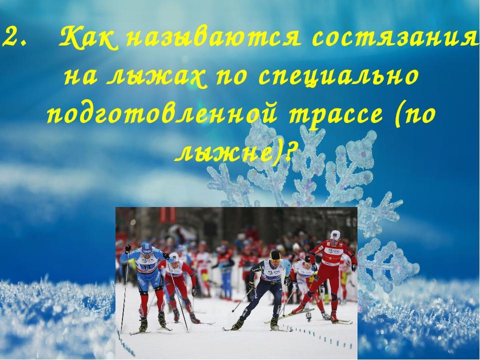 2. Как называются состязания на лыжах по специально подготовленной трассе (по...