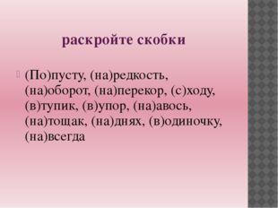 раскройте скобки (По)пусту, (на)редкость, (на)оборот, (на)перекор, (с)ходу,(в